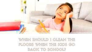 When Should I Clean the Floors When the Kids Go Back to School?