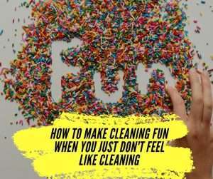 How To Make Cleaning Fun When You Just Don't Feel Like Cleaning