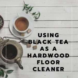 Using Black Tea as a Hardwood Floor Cleaner