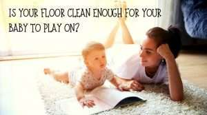 Is Your Floor Clean Enough for Your Baby to Play On?