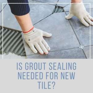 Is Grout Sealing Needed for New Tile?